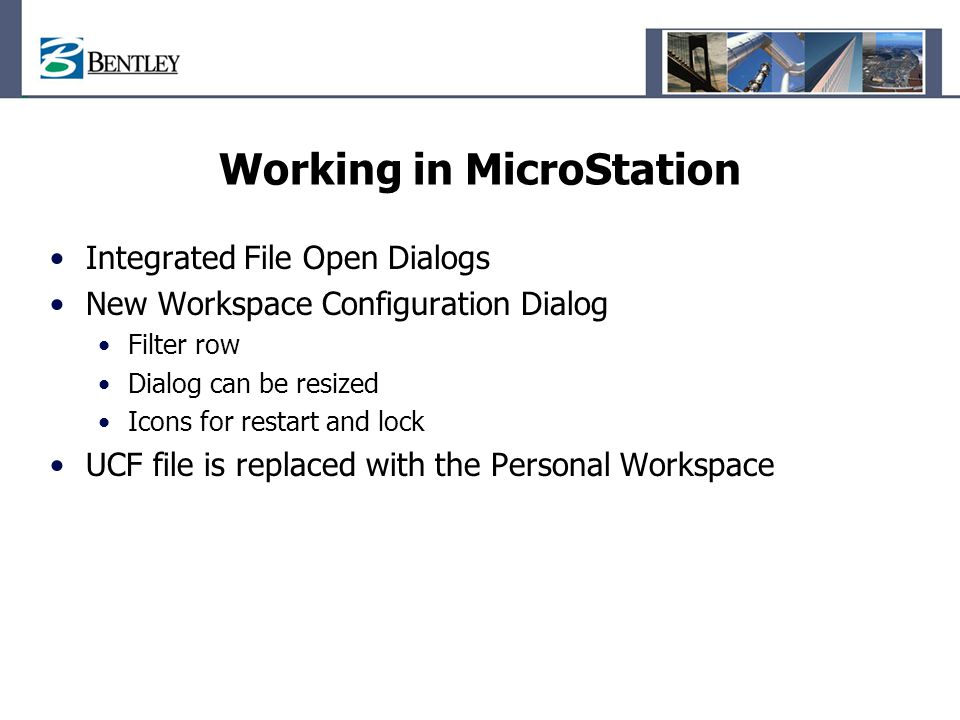 Working in MicroStation Integrated File Open Dialogs New Workspace Configuration Dialog Filter row Dialog can be resized Icons for restart and lock UC