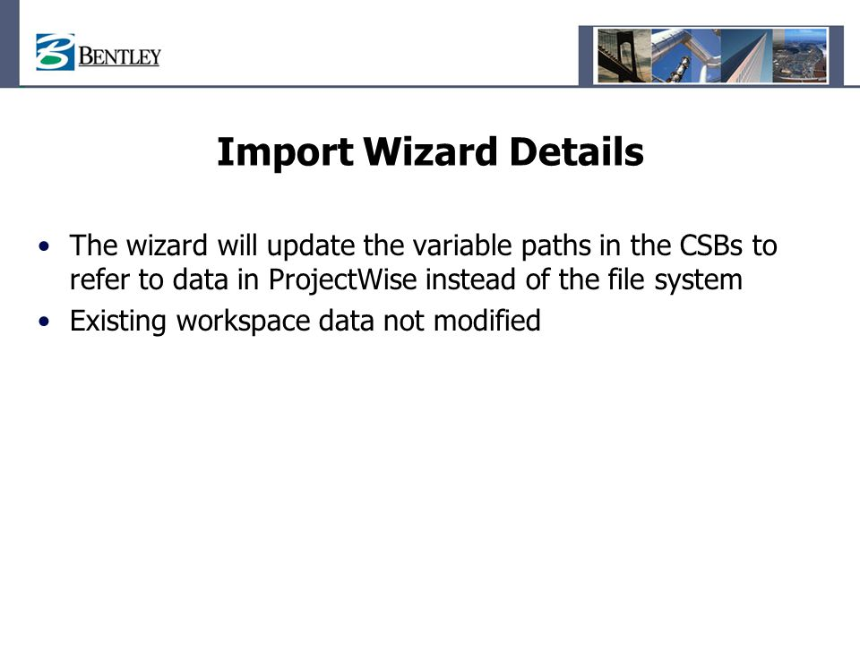 Import Wizard Details The wizard will update the variable paths in the CSBs to refer to data in ProjectWise instead of the file system Existing worksp