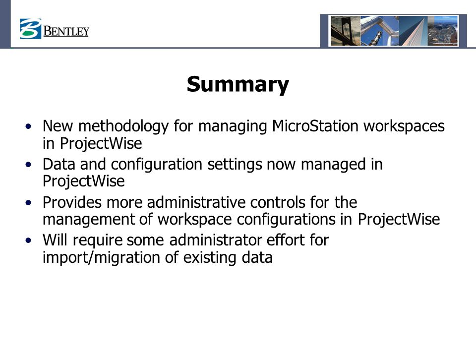 Summary New methodology for managing MicroStation workspaces in ProjectWise Data and configuration settings now managed in ProjectWise Provides more a