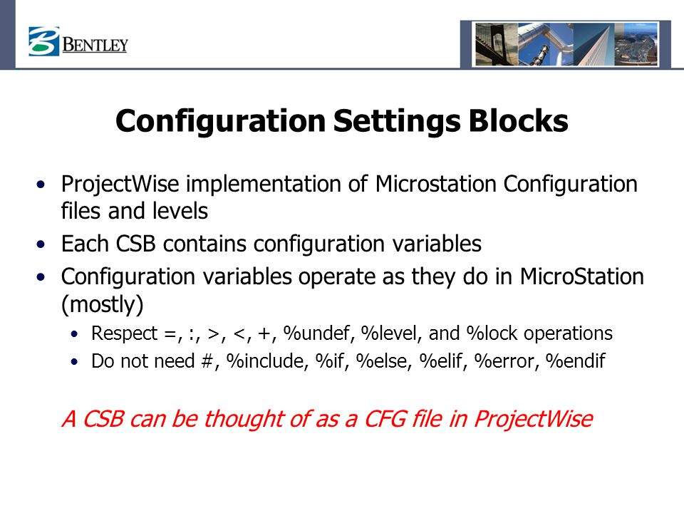 Configuration Settings Blocks ProjectWise implementation of Microstation Configuration files and levels Each CSB contains configuration variables Conf