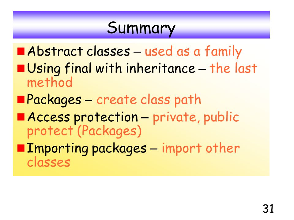 31 Summary Abstract classes – used as a family Using final with inheritance – the last method Packages – create class path Access protection – private