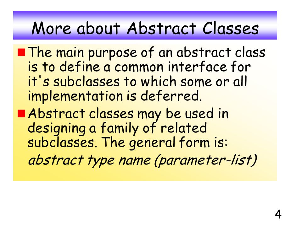 4 More about Abstract Classes The main purpose of an abstract class is to define a common interface for it's subclasses to which some or all implement