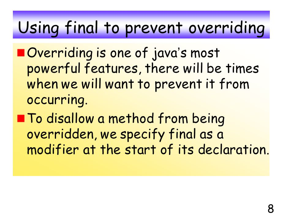 8 Using final to prevent overriding Overriding is one of java ' s most powerful features, there will be times when we will want to prevent it from occ