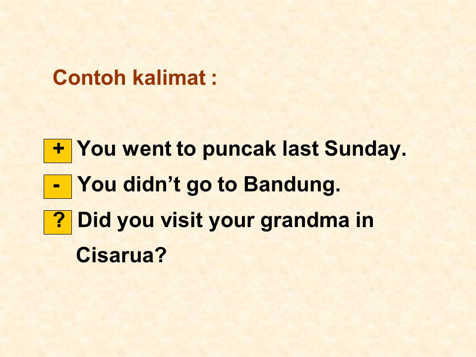 Contoh kalimat : + You went to puncak last Sunday. - You didn't go to Bandung. ? Did you visit your grandma in Cisarua?