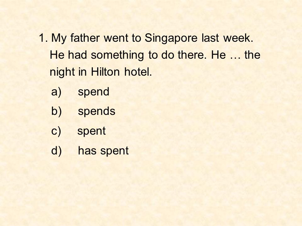 1. My father went to Singapore last week. He had something to do there. He … the night in Hilton hotel. a) spend b) spends c) spent d) has spent
