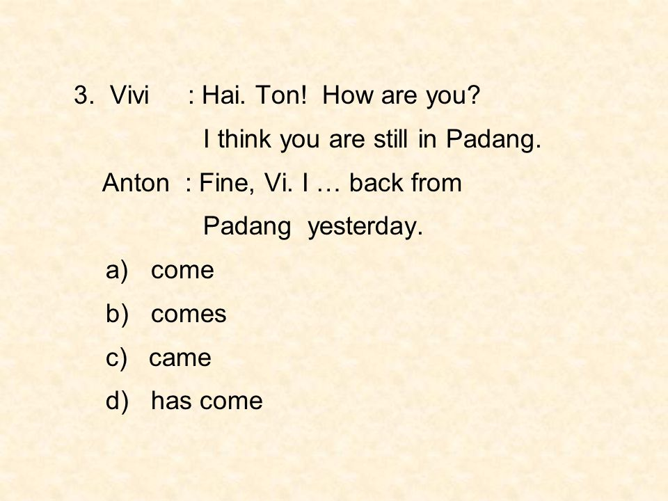 3. Vivi : Hai. Ton! How are you? I think you are still in Padang. Anton : Fine, Vi. I … back from Padang yesterday. a) come b) comes c) came d) has co