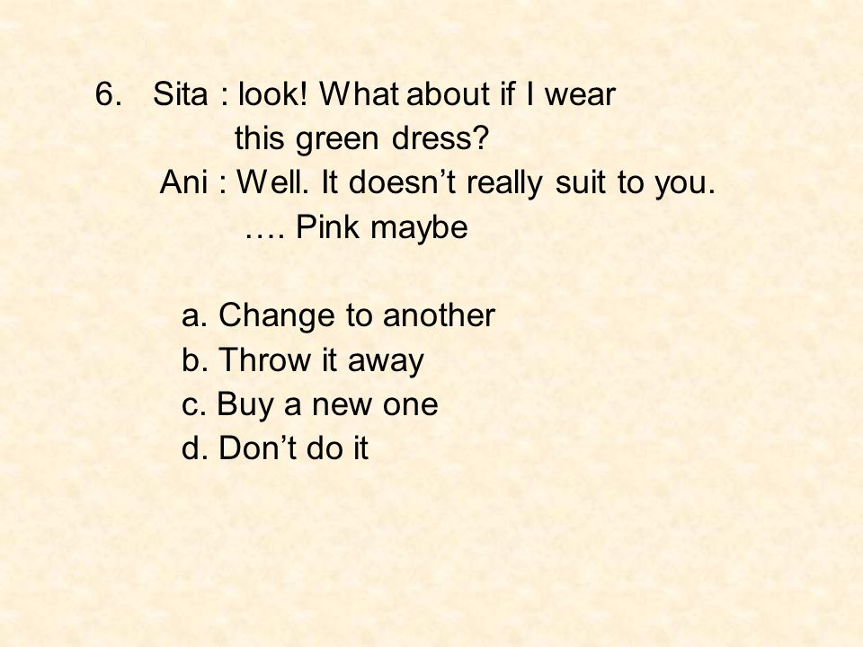 6.Sita : look! What about if I wear this green dress? Ani : Well. It doesn't really suit to you. …. Pink maybe a. Change to another b. Throw it away c