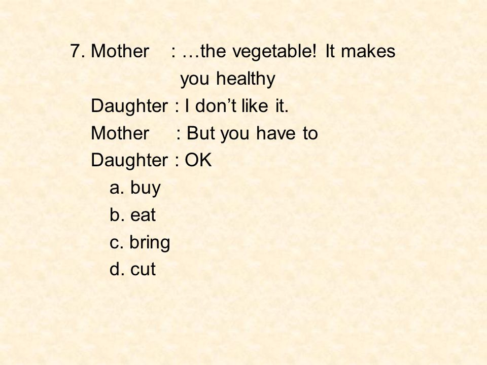 7. Mother : …the vegetable! It makes you healthy Daughter : I don't like it. Mother : But you have to Daughter : OK a. buy b. eat c. bring d. cut