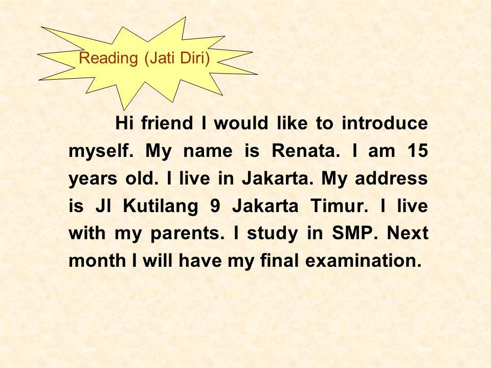 Hi friend I would like to introduce myself. My name is Renata. I am 15 years old. I live in Jakarta. My address is Jl Kutilang 9 Jakarta Timur. I live