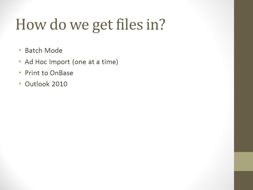 How do we get files in? Batch Mode Ad Hoc Import (one at a time) Print to OnBase Outlook 2010