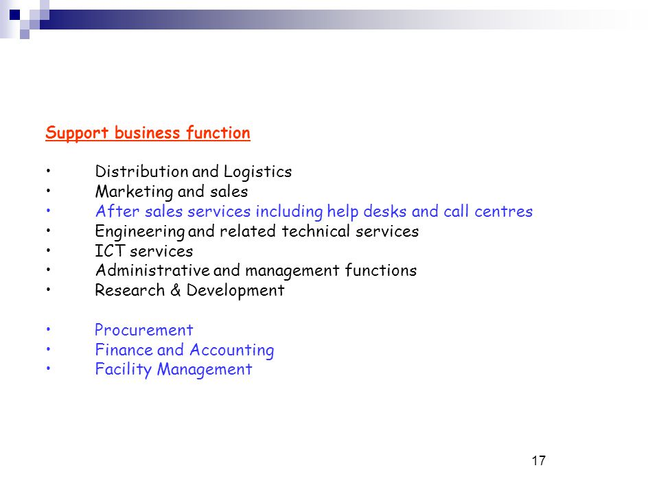17 Support business function Distribution and Logistics Marketing and sales After sales services including help desks and call centres Engineering and related technical services ICT services Administrative and management functions Research & Development Procurement Finance and Accounting Facility Management
