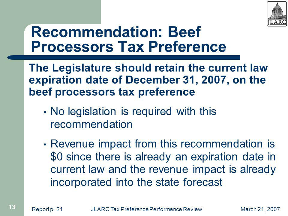 March 21, 2007JLARC Tax Preference Performance Review 13 Recommendation: Beef Processors Tax Preference The Legislature should retain the current law expiration date of December 31, 2007, on the beef processors tax preference No legislation is required with this recommendation Revenue impact from this recommendation is $0 since there is already an expiration date in current law and the revenue impact is already incorporated into the state forecast Report p.