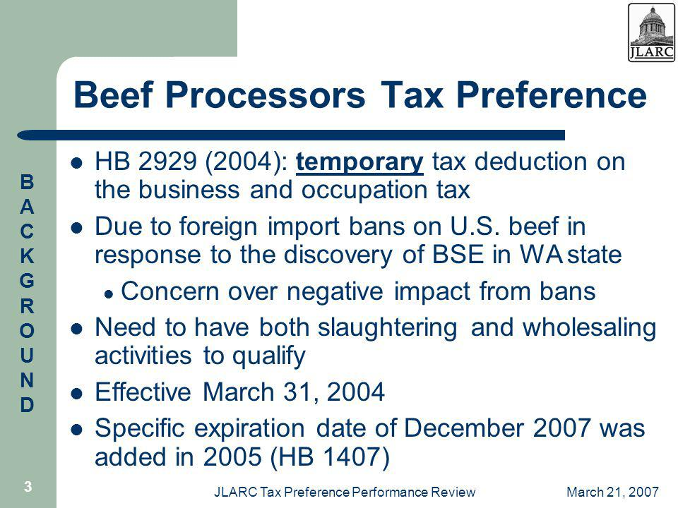 March 21, 2007JLARC Tax Preference Performance Review 3 Beef Processors Tax Preference HB 2929 (2004): temporary tax deduction on the business and occupation tax Due to foreign import bans on U.S.