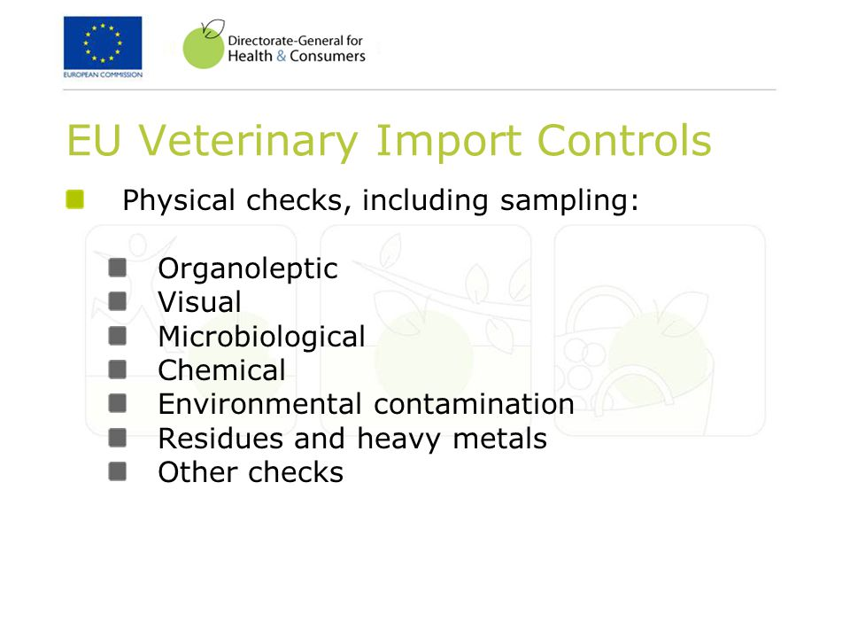 EU Veterinary Import Controls Physical checks, including sampling: Organoleptic Visual Microbiological Chemical Environmental contamination Residues and heavy metals Other checks