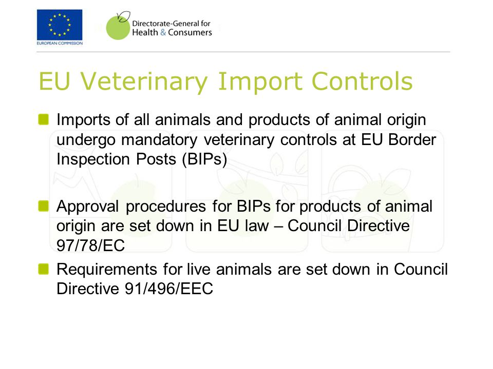 EU Veterinary Import Controls Imports of all animals and products of animal origin undergo mandatory veterinary controls at EU Border Inspection Posts (BIPs) Approval procedures for BIPs for products of animal origin are set down in EU law – Council Directive 97/78/EC Requirements for live animals are set down in Council Directive 91/496/EEC