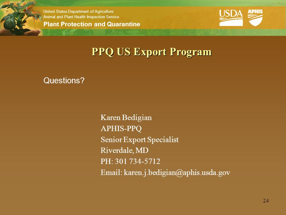 United States Department of Agriculture Animal and Plant Health Inspection Service Plant Protection and Quarantine 24 PPQ US Export Program Questions?