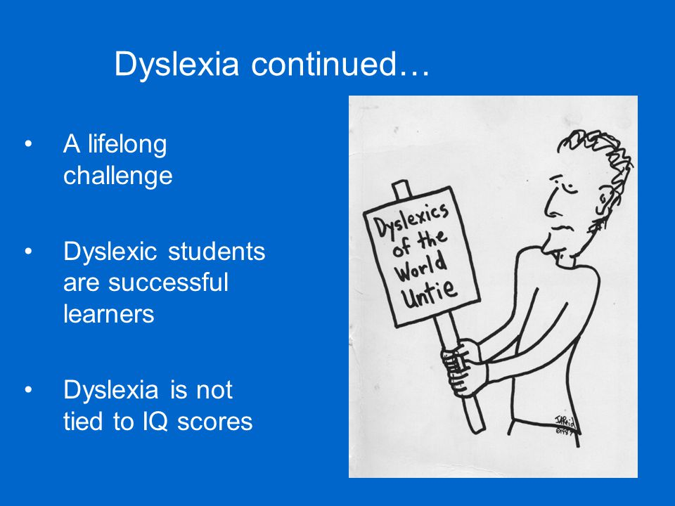 What is being done to help Dyslexics Early intervention helps avoid lack of confidence and motivation Learning to Break the Code using logical best practice intervention programs Linguistically based rules, tools, and student specific learning strategies that address the learning style of each student Reading rate and fluency can remain slow as they mature into adult students