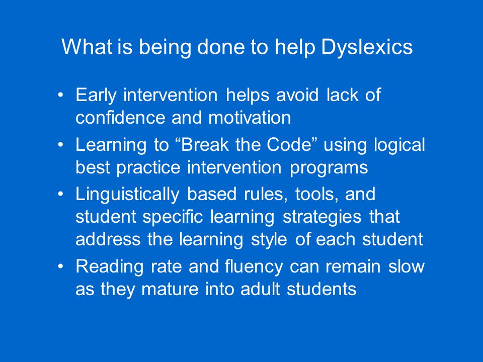"What is being done to help Dyslexics Early intervention helps avoid lack of confidence and motivation Learning to ""Break the Code"" using logical best"