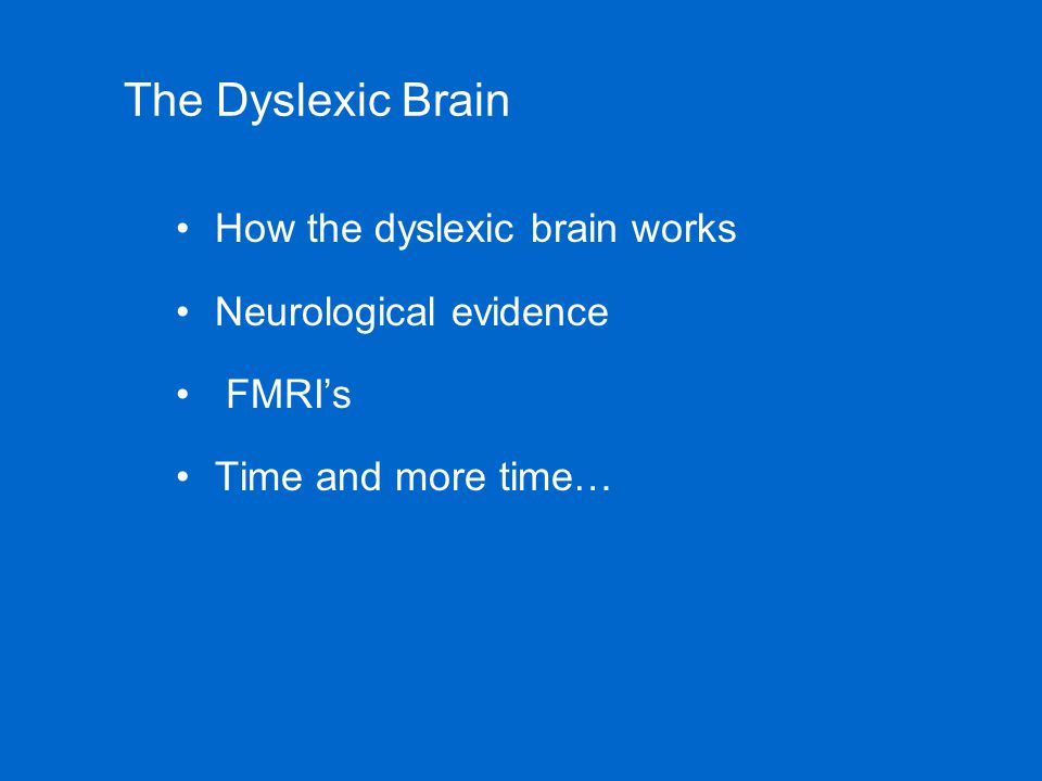 The Dyslexic Brain How the dyslexic brain works Neurological evidence FMRI's Time and more time…