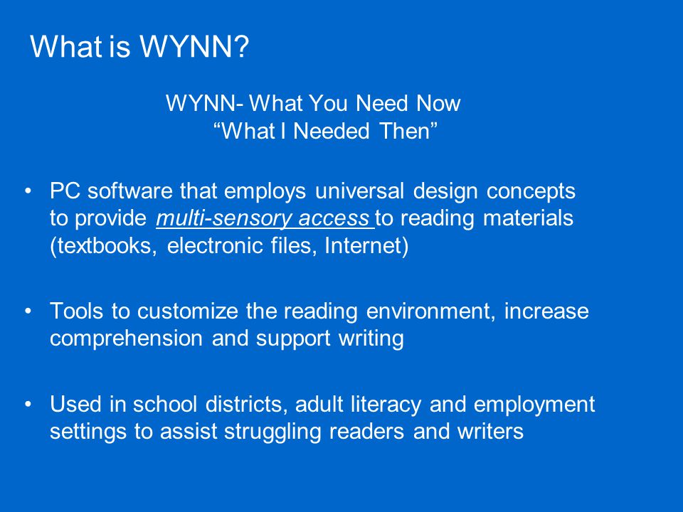 Summary WYNN – assistive technology that provides access to text that can be transformed and highly customized to meet the learners specific needs Tools for writing, studying and comprehension Addresses the processing difficulties for Dyslexics Provides time to assimilate information in a form that supports auditory and visual challenges Streamlines research with talking web access All-in-one program with user interface optimized for the struggling learner