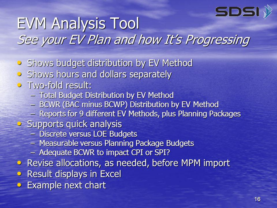 16 EVM Analysis Tool See your EV Plan and how It's Progressing Shows budget distribution by EV Method Shows budget distribution by EV Method Shows hours and dollars separately Shows hours and dollars separately Two-fold result: Two-fold result: –Total Budget Distribution by EV Method –BCWR (BAC minus BCWP) Distribution by EV Method –Reports for 9 different EV Methods, plus Planning Packages Supports quick analysis Supports quick analysis –Discrete versus LOE Budgets –Measurable versus Planning Package Budgets –Adequate BCWR to impact CPI or SPI.