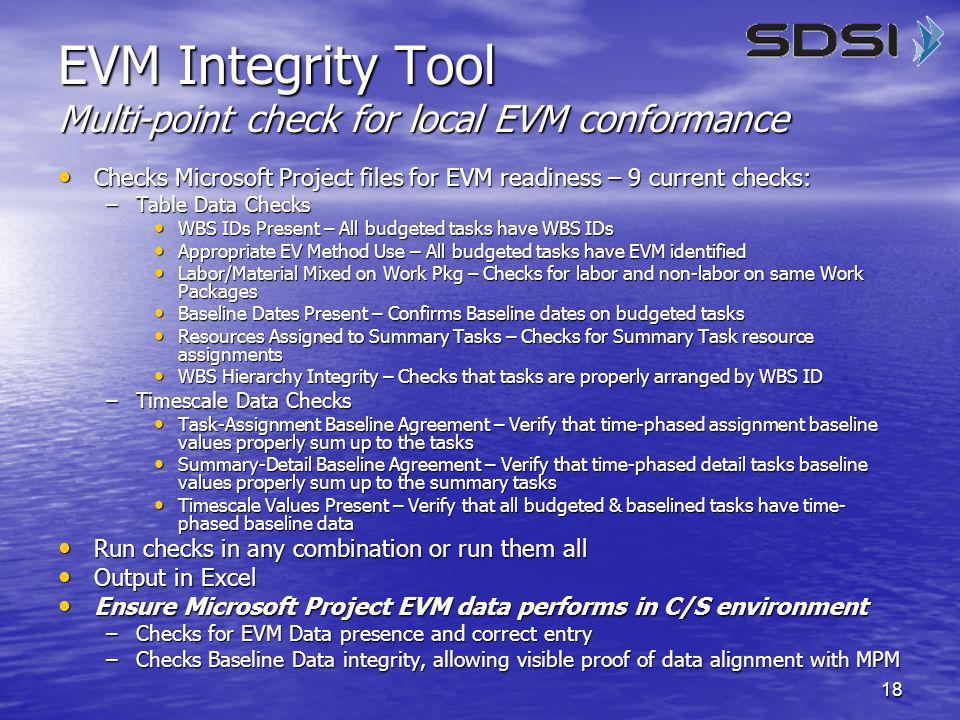 18 EVM Integrity Tool Multi-point check for local EVM conformance Checks Microsoft Project files for EVM readiness – 9 current checks: Checks Microsoft Project files for EVM readiness – 9 current checks: –Table Data Checks WBS IDs Present – All budgeted tasks have WBS IDs WBS IDs Present – All budgeted tasks have WBS IDs Appropriate EV Method Use – All budgeted tasks have EVM identified Appropriate EV Method Use – All budgeted tasks have EVM identified Labor/Material Mixed on Work Pkg – Checks for labor and non-labor on same Work Packages Labor/Material Mixed on Work Pkg – Checks for labor and non-labor on same Work Packages Baseline Dates Present – Confirms Baseline dates on budgeted tasks Baseline Dates Present – Confirms Baseline dates on budgeted tasks Resources Assigned to Summary Tasks – Checks for Summary Task resource assignments Resources Assigned to Summary Tasks – Checks for Summary Task resource assignments WBS Hierarchy Integrity – Checks that tasks are properly arranged by WBS ID WBS Hierarchy Integrity – Checks that tasks are properly arranged by WBS ID –Timescale Data Checks Task-Assignment Baseline Agreement – Verify that time-phased assignment baseline values properly sum up to the tasks Task-Assignment Baseline Agreement – Verify that time-phased assignment baseline values properly sum up to the tasks Summary-Detail Baseline Agreement – Verify that time-phased detail tasks baseline values properly sum up to the summary tasks Summary-Detail Baseline Agreement – Verify that time-phased detail tasks baseline values properly sum up to the summary tasks Timescale Values Present – Verify that all budgeted & baselined tasks have time- phased baseline data Timescale Values Present – Verify that all budgeted & baselined tasks have time- phased baseline data Run checks in any combination or run them all Run checks in any combination or run them all Output in Excel Output in Excel Ensure Microsoft Project EVM data performs in C/S environment Ensure Microsoft Project EVM data performs in C/S environment –Checks for EVM Data presence and correct entry –Checks Baseline Data integrity, allowing visible proof of data alignment with MPM