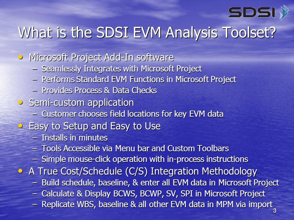 3 What is the SDSI EVM Analysis Toolset? Microsoft Project Add-In software Microsoft Project Add-In software –Seamlessly Integrates with Microsoft Pro