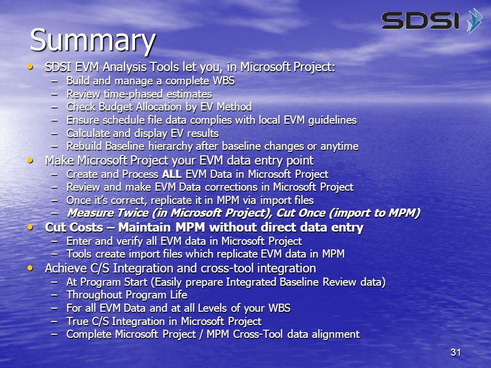 31 Summary SDSI EVM Analysis Tools let you, in Microsoft Project: SDSI EVM Analysis Tools let you, in Microsoft Project: –Build and manage a complete WBS –Review time-phased estimates –Check Budget Allocation by EV Method –Ensure schedule file data complies with local EVM guidelines –Calculate and display EV results –Rebuild Baseline hierarchy after baseline changes or anytime Make Microsoft Project your EVM data entry point Make Microsoft Project your EVM data entry point –Create and Process ALL EVM Data in Microsoft Project –Review and make EVM Data corrections in Microsoft Project –Once it's correct, replicate it in MPM via import files –Measure Twice (in Microsoft Project), Cut Once (import to MPM) Cut Costs – Maintain MPM without direct data entry Cut Costs – Maintain MPM without direct data entry –Enter and verify all EVM data in Microsoft Project –Tools create import files which replicate EVM data in MPM Achieve C/S Integration and cross-tool integration Achieve C/S Integration and cross-tool integration –At Program Start (Easily prepare Integrated Baseline Review data) –Throughout Program Life –For all EVM Data and at all Levels of your WBS –True C/S Integration in Microsoft Project –Complete Microsoft Project / MPM Cross-Tool data alignment
