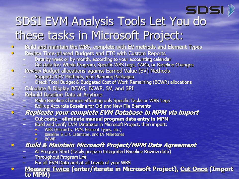 4 SDSI EVM Analysis Tools Let You do these tasks in Microsoft Project: Build and maintain the WBS, complete with EV methods and Element Types Build and maintain the WBS, complete with EV methods and Element Types Review Time-phased Budgets and ETC with Custom Reports Review Time-phased Budgets and ETC with Custom Reports –Data by week or by month, according to your accounting calendar –Get data for: Whole Program, Specific WBS Legs, CAMs, or Baseline Changes Review Budget allocations against Earned Value (EV) Methods Review Budget allocations against Earned Value (EV) Methods –Supports 9 EV Methods, plus Planning Packages –Check Total Budget & Budgeted Cost of Work Remaining (BCWR) allocations Calculate & Display BCWS, BCWP, SV, and SPI Calculate & Display BCWS, BCWP, SV, and SPI Rebuild Baseline Data at Anytime Rebuild Baseline Data at Anytime –Make Baseline Changes affecting only Specific Tasks or WBS Legs –Roll-up Accurate Baseline for Old and New File Elements Replicate your complete EVM Database in MPM via import Replicate your complete EVM Database in MPM via import –Cut costs – eliminate manual program data entry in MPM –Build and verify EVM Database in Microsoft Project, then import: WBS (Hierarchy, EVM, Element Types, etc.) WBS (Hierarchy, EVM, Element Types, etc.) Baseline & ETC Estimates, and EV Milestones Baseline & ETC Estimates, and EV Milestones BCWP BCWP Build & Maintain Microsoft Project/MPM Data Agreement Build & Maintain Microsoft Project/MPM Data Agreement –At Program Start (Easily prepare Integrated Baseline Review data) –Throughout Program Life –For all EVM Data and at all Levels of your WBS Measure Twice (enter/iterate in Microsoft Project), Cut Once (Import to MPM) Measure Twice (enter/iterate in Microsoft Project), Cut Once (Import to MPM)