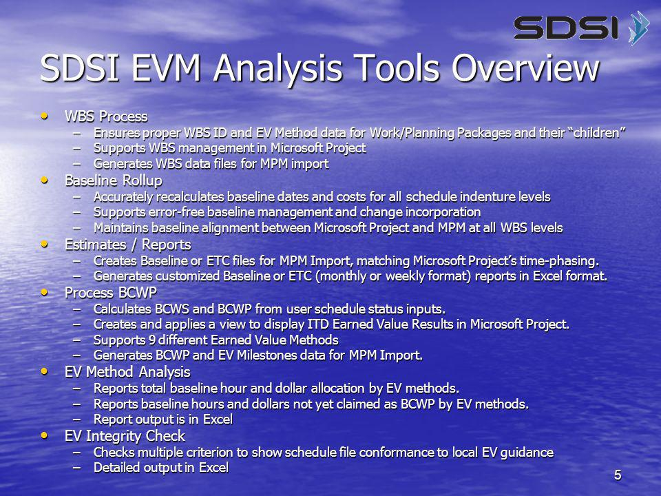 5 SDSI EVM Analysis Tools Overview WBS Process WBS Process –Ensures proper WBS ID and EV Method data for Work/Planning Packages and their children –Supports WBS management in Microsoft Project –Generates WBS data files for MPM import Baseline Rollup Baseline Rollup –Accurately recalculates baseline dates and costs for all schedule indenture levels –Supports error-free baseline management and change incorporation –Maintains baseline alignment between Microsoft Project and MPM at all WBS levels Estimates / Reports Estimates / Reports –Creates Baseline or ETC files for MPM Import, matching Microsoft Project's time-phasing.