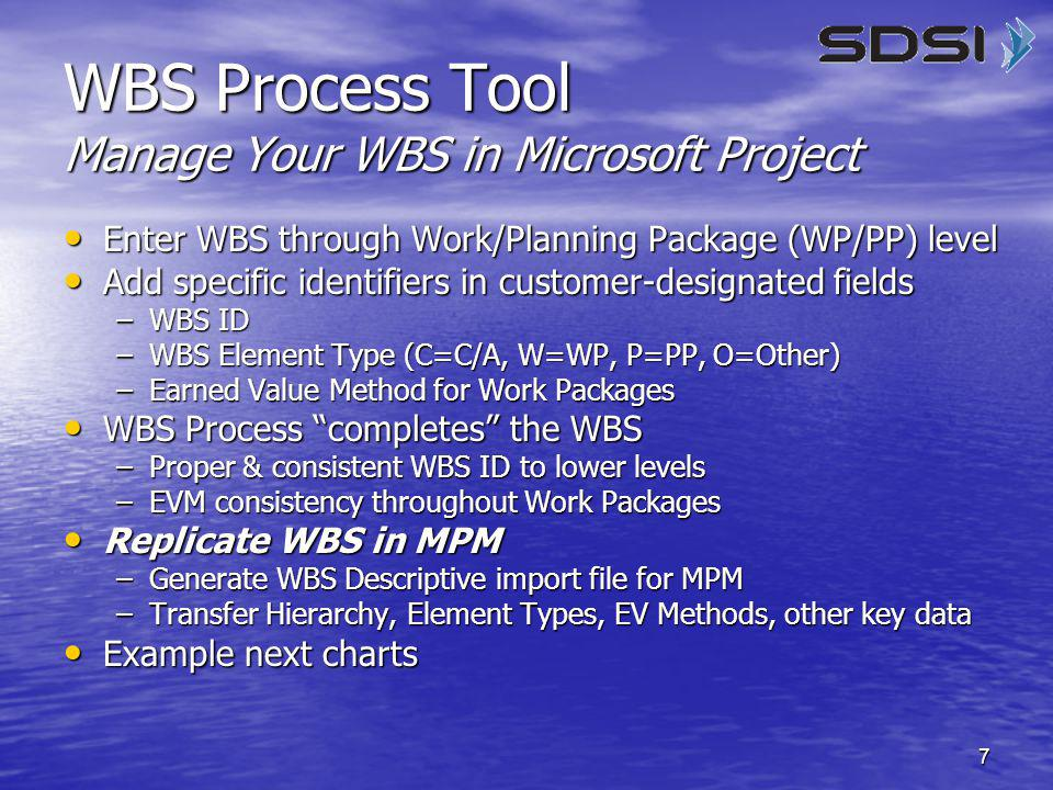 8 User to provide WBS, EVM, and WBS Type field entries for tasks, down to Work/Planning Package level For tasks at or above the Work Package level that will not be part of the WBS, i.e., Program Milestones, do not provide WBS, EVM, or WBS Type information (tool will ignore these tasks) Do not provide WBS, EVM, or WBS Type information for tasks below the Work Package Level (tool provides information for these tasks) WBS Process Tool Manage Your WBS in Microsoft Project