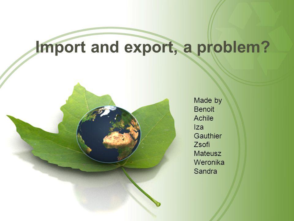 Import and export, a problem? Made by Benoit Achile Iza Gauthier Zsofi Mateusz Weronika Sandra