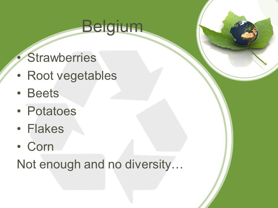 Belgium Strawberries Root vegetables Beets Potatoes Flakes Corn Not enough and no diversity…