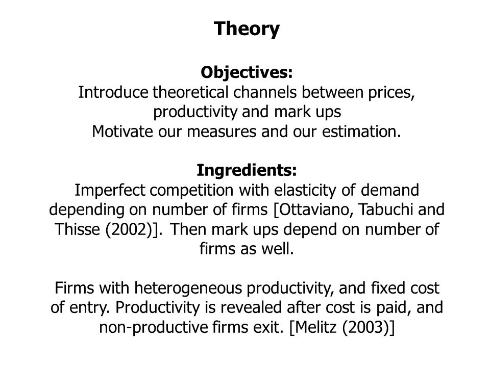 Theory Objectives: Introduce theoretical channels between prices, productivity and mark ups Motivate our measures and our estimation.
