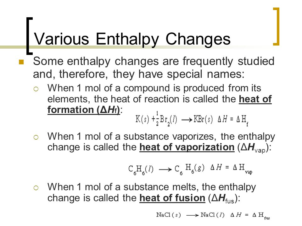 Various Enthalpy Changes Some enthalpy changes are frequently studied and, therefore, they have special names:  When 1 mol of a compound is produced