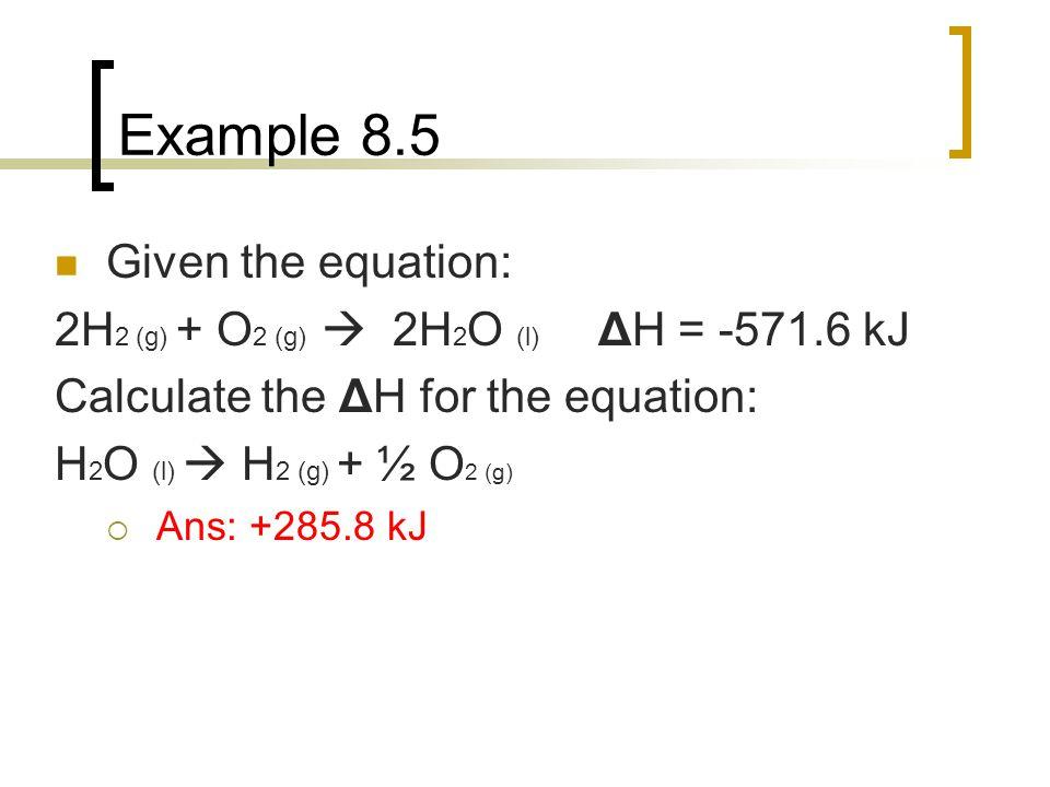 Example 8.5 Given the equation: 2H 2 (g) + O 2 (g)  2H 2 O (l) ΔH = -571.6 kJ Calculate the ΔH for the equation: H 2 O (l)  H 2 (g) + ½ O 2 (g)  An