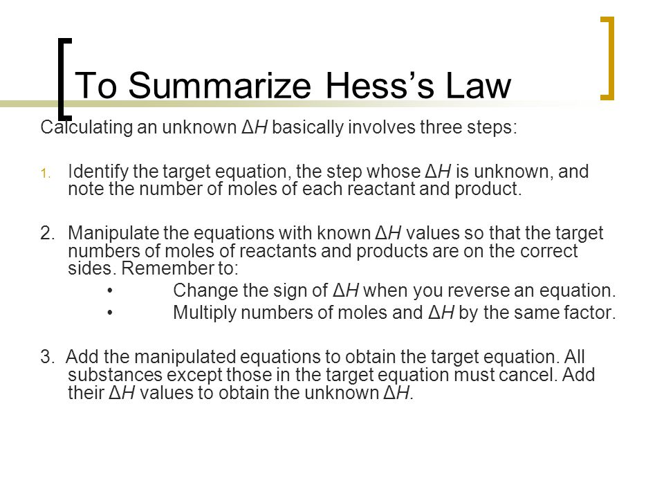 To Summarize Hess's Law Calculating an unknown ΔH basically involves three steps: 1. Identify the target equation, the step whose ΔH is unknown, and n