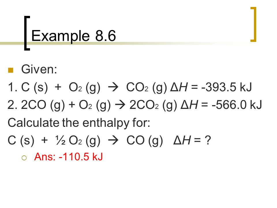 Example 8.6 Given: 1. C (s) + O 2 (g)  CO 2 (g) ΔH = -393.5 kJ 2. 2CO (g) + O 2 (g)  2CO 2 (g) ΔH = -566.0 kJ Calculate the enthalpy for: C (s) + ½