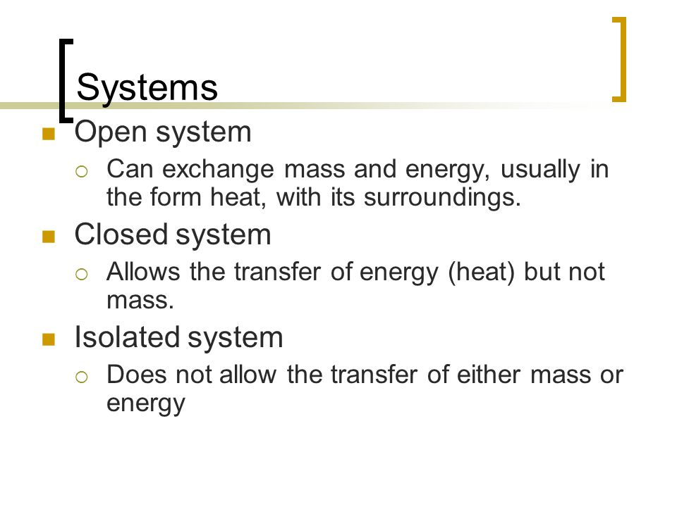 Systems Open system  Can exchange mass and energy, usually in the form heat, with its surroundings. Closed system  Allows the transfer of energy (he