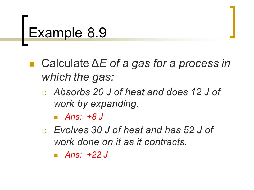 Example 8.9 Calculate ΔE of a gas for a process in which the gas:  Absorbs 20 J of heat and does 12 J of work by expanding. Ans: +8 J  Evolves 30 J