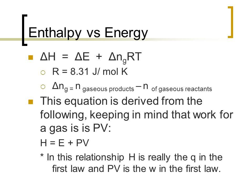 Enthalpy vs Energy ΔH = ΔE + Δn g RT  R = 8.31 J/ mol K  Δn g = n gaseous products – n of gaseous reactants This equation is derived from the follow