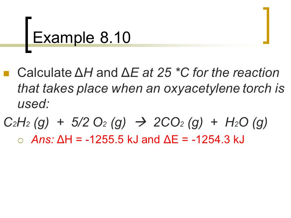 Example 8.10 Calculate ΔH and ΔE at 25 *C for the reaction that takes place when an oxyacetylene torch is used: C 2 H 2 (g) + 5/2 O 2 (g)  2CO 2 (g)