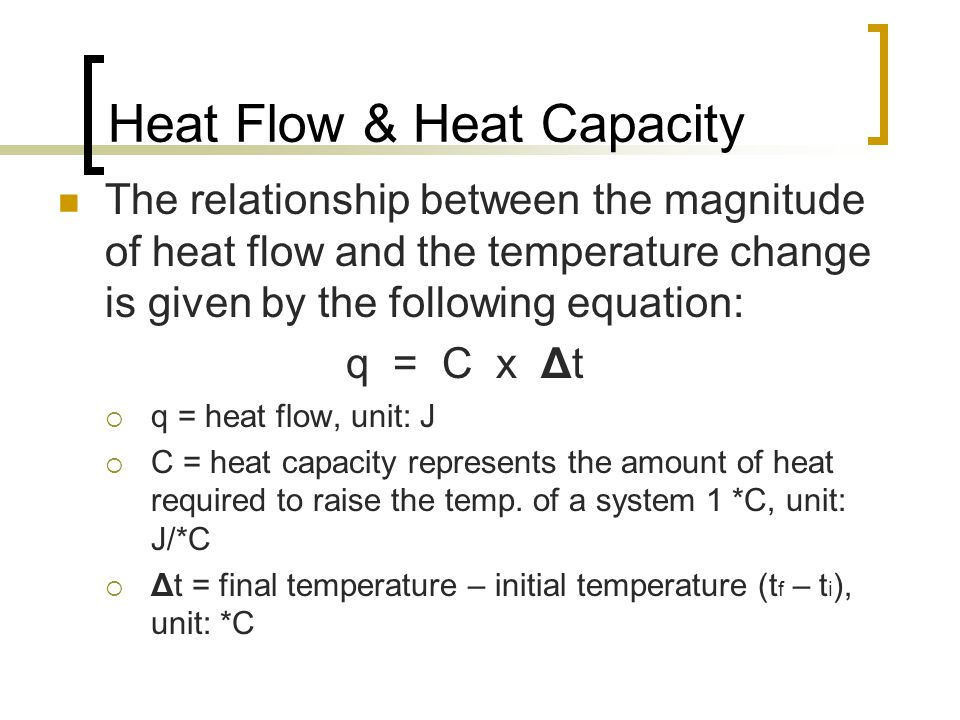 Heat Flow & Heat Capacity The relationship between the magnitude of heat flow and the temperature change is given by the following equation: q = C x Δ