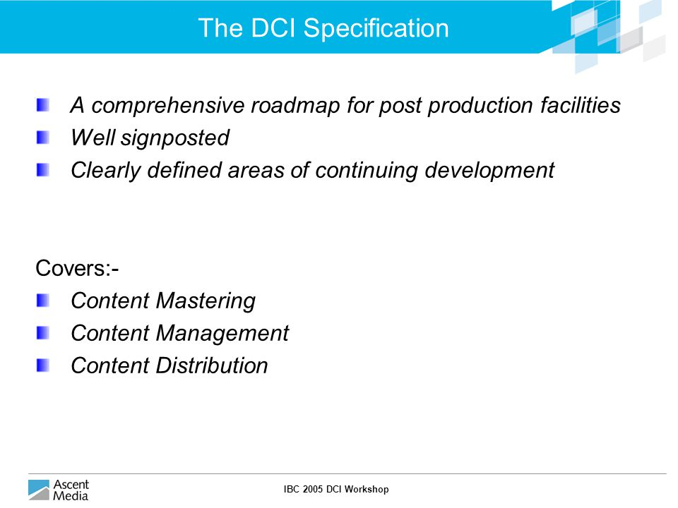 IBC 2005 DCI Workshop The DCI Specification A comprehensive roadmap for post production facilities Well signposted Clearly defined areas of continuing development Covers:- Content Mastering Content Management Content Distribution