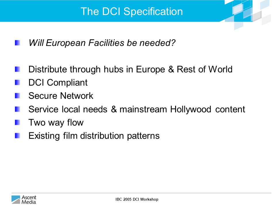 IBC 2005 DCI Workshop The DCI Specification Will European Facilities be needed.