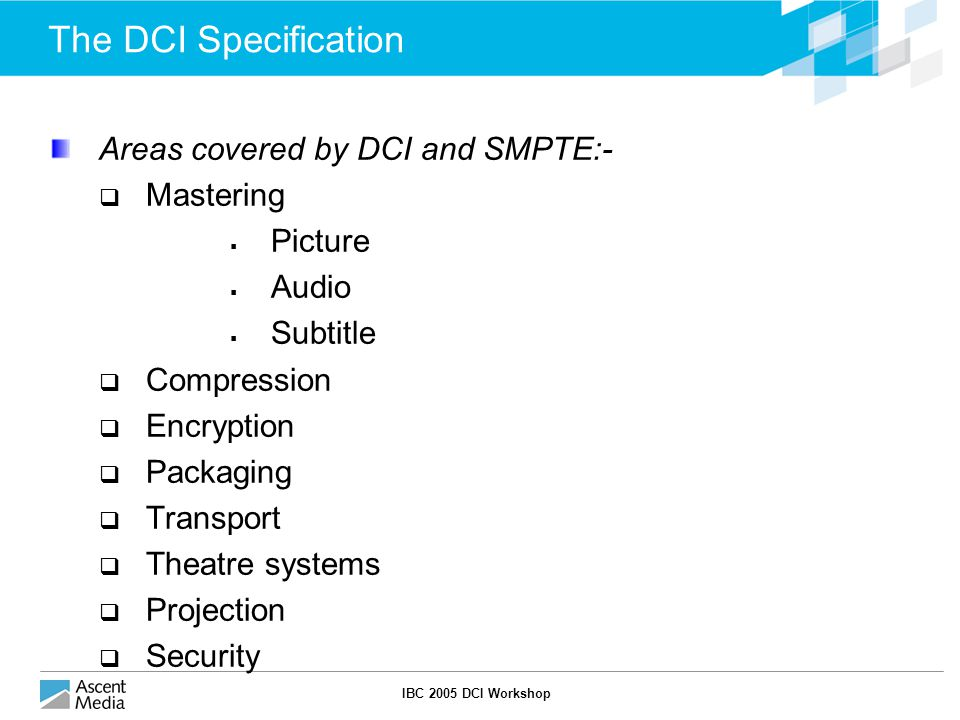 IBC 2005 DCI Workshop The DCI Specification Areas covered by DCI and SMPTE:-  Mastering  Picture  Audio  Subtitle  Compression  Encryption  Packaging  Transport  Theatre systems  Projection  Security