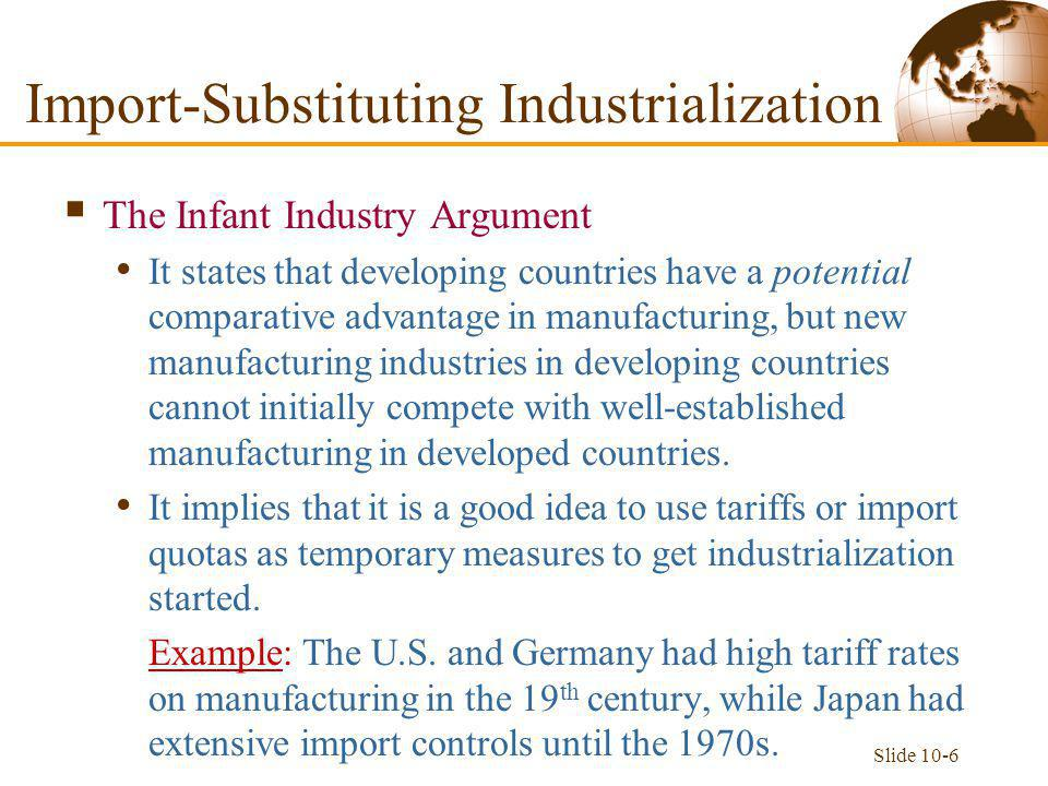 Slide 10-6 Import-Substituting Industrialization  The Infant Industry Argument It states that developing countries have a potential comparative advantage in manufacturing, but new manufacturing industries in developing countries cannot initially compete with well-established manufacturing in developed countries.