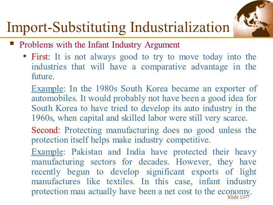 Slide 10-7 Import-Substituting Industrialization  Problems with the Infant Industry Argument First: It is not always good to try to move today into the industries that will have a comparative advantage in the future.