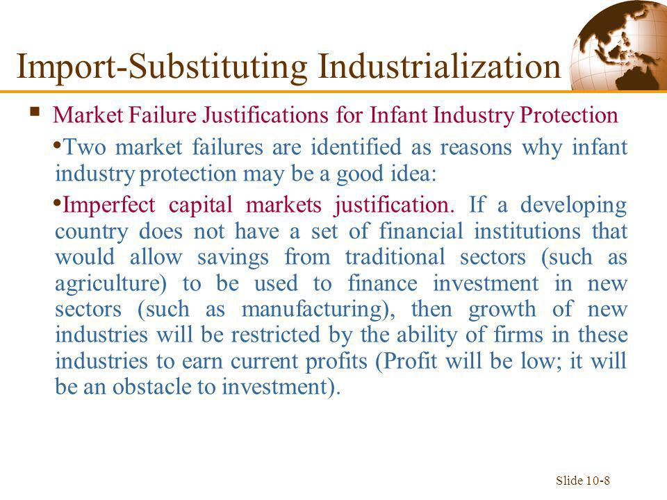 Slide 10-8  Market Failure Justifications for Infant Industry Protection Two market failures are identified as reasons why infant industry protection may be a good idea: Imperfect capital markets justification.
