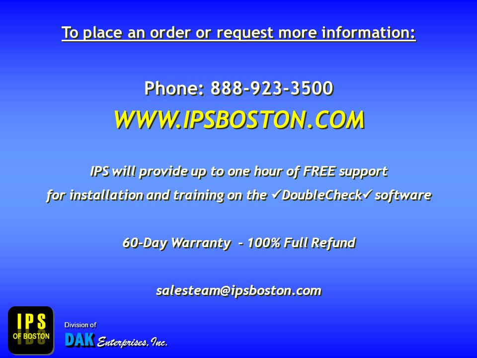 To place an order or request more information: Phone: 888-923-3500 WWW.IPSBOSTON.COM IPS will provide up to one hour of FREE support for installation and training on the DoubleCheck software 60-Day Warranty - 100% Full Refund salesteam@ipsboston.com To place an order or request more information: Phone: 888-923-3500 WWW.IPSBOSTON.COM IPS will provide up to one hour of FREE support for installation and training on the DoubleCheck software 60-Day Warranty - 100% Full Refund salesteam@ipsboston.com DAK Division of DAK Enterprises,Inc.